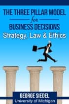 The Three Pillar Model for Business Decisions: Strategy, Law and Ethics ebook by George Siedel