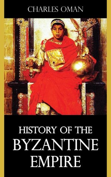 History of the Byzantine Empire ebook by Charles Oman