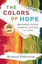 Colors of Hope, The - Becoming People of Mercy, Justice, and Love ebook by Richard Dahlstrom