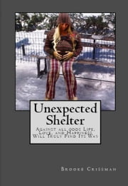 UNEXPECTED SHELTER - Against all odds Life, Love, and Happiness Will Truly Find Its Way ebook by Brooke Crissman