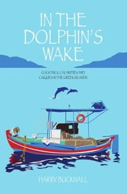 In the Dolphin's Wake: Cocktails, Calamities and Caiques in the Greek Islands ebook by Harry Bucknall