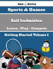 A Beginners Guide to Ball badminton (Volume 1) - A Beginners Guide to Ball badminton (Volume 1) ebook by Kina Geary