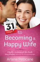 31 Days to Becoming a Happy Wife ebook by Arlene Pellicane