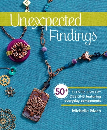 Unexpected Findings - 50+ Clever Jewelry Designs Featuring Everyday Components ebook by Michelle Mach