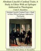 Abraham Lincoln's Cardinal Traits; A Study in Ethics With an Epilogue Addressed to Theologians ebook by Clark S. Beardslee