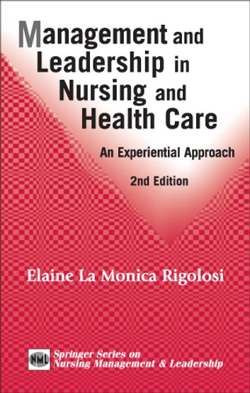Management and Leadership in Nursing and Health Care - An Experiential Approach, 2nd Edition ebook by Elaine La Monica Rigolosi, EdD, JD, FAAN