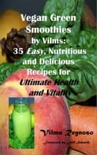 Vegan Green Smoothies by Vilms: 35, Easy, Nutritious and Delicious Recipes for Ultimate Health and Vitality ebook by Vilma Reynoso