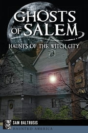 Ghosts of Salem - Haunts of the Witch City ebook by Sam Baltrusis