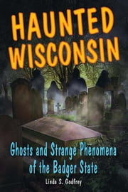 Haunted Wisconsin: Ghosts and Strange Phenomena of the Badger State ebook by Linda S. Godfrey