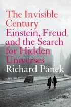 The Invisible Century: Einstein, Freud and the Search for Hidden Universes (Text Only) ebook by Richard Panek