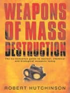 Weapons of Mass Destruction - The no-nonsense guide to nuclear, chemical and biological weapons today ebook by Robert Hutchinson