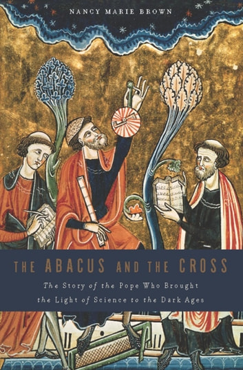 The Abacus and the Cross - The Story of the Pope Who Brought the Light of Science to the Dark Ages ebook by Nancy Marie Brown
