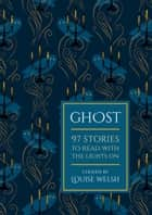 Ghost - 97 Stories To Read With The Lights On ebook by Louise Welsh