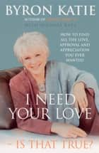 I Need Your Love - Is That True? - How to find all the love, approval and appreciation you ever wanted eBook by Byron Katie