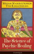 The Science of Psychic Healing (Unabridged) - From the American pioneer of the New Thought movement, known for The Secret of Success, The Arcane Teachings, Nuggets of the New Thought & Reincarnation and the Law of Karma ebook by William Walker Atkinson, Yogi Ramacharaka