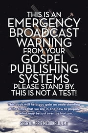 This Is an Emergency Broadcast Warning from Your Gospel Publishing Systems Please Stand By. This Is Not a Test! ebook by Sheryl Marie McDonald, LMT