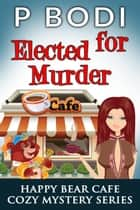 Elected For Murder - Happy Bear Cafe Cozy Mystery Series, #1 ekitaplar by P Bodi