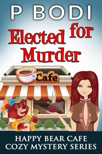 Elected For Murder - Happy Bear Cafe Cozy Mystery Series, #1 ebook by P Bodi