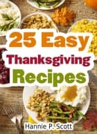 25 Easy Thanksgiving Recipes eBook by Hannie P. Scott