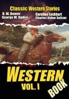 THE WESTERN BOOK VOL. I: 21 CLASSIC WESTERN STORIES ebook by B. M. BOWER, CAROLINE LOCKHART, CHARLES ALDEN SELTZER