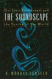 The Soundscape - Our Sonic Environment and the Tuning of the World ebook by R. Murray Schafer