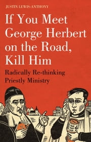If you meet George Herbert on the road, kill him - Radically Re-Thinking Priestly Ministry ebook by The Revd Justin Lewis-Anthony