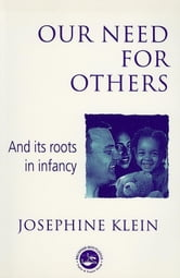 Our Needs for Others and Its Roots in Infancy ebook by Klein, Josephine