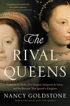 The Rival Queens - Catherine de' Medici, Her Daughter Marguerite de Valois, and the Betrayal that Ignited a Kingdom ebook by Nancy Goldstone