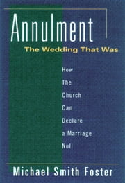 Annulment: The Wedding That Was: How the Church Can Declare a Marriage Null ebook by Michael Foster