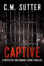 Captive - A Detective Jade Monroe Crime Thriller Book 2 ebook by C.M. Sutter