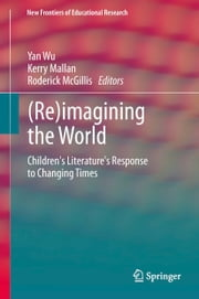 (Re)imagining the World - Children's literature's response to changing times ebook by Yan Wu,Kerry Mallan,Roderick McGillis