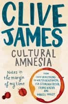 Cultural Amnesia - Notes in the Margin of My Time ebook by Clive James