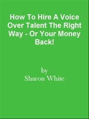 How To Hire A Voice Over Talent The Right Way - Or Your Money Back! ebook by Editorial Team Of MPowerUniversity.com
