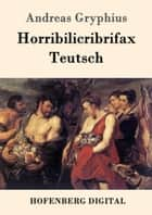 Horribilicribrifax Teutsch - Scherzspiel ebook by Andreas Gryphius