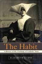 The Habit - A History of the Clothing of Catholic Nuns ebook by Elizabeth Kuhns