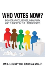 Who Votes Now? - Demographics, Issues, Inequality, and Turnout in the United States ebook by Jan E. Leighley,Jonathan Nagler
