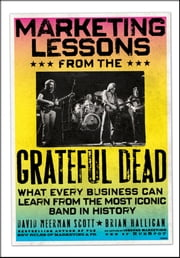 Marketing Lessons from the Grateful Dead - What Every Business Can Learn from the Most Iconic Band in History ebook by David Meerman Scott,Brian Halligan