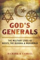 God's Generals - The Military Lives of Moses, the Buddha, and Muhammad ebook by Richard A. Gabriel