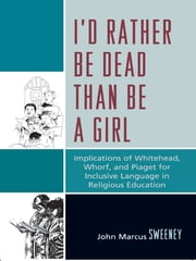I'd Rather Be Dead Than Be a Girl - Implications of Whitehead, Whorf, and Piaget for Inclusive Language in Religious Education ebook by John Marcus Sweeney