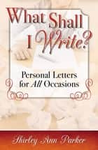 What Shall I Write? Personal Letters For All Occasions ebook by Shirley Ann Parker