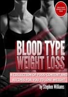 Blood Type Weight Loss: A Collection of Food Content and Recipes For You To Lose Weight ebook by Stephen Williams