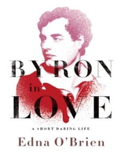 Byron in Love: A Short Daring Life ebook by Edna O'Brien