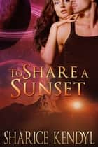 To Share A Sunset - Futuristic Romance ebook by Sharice Kendyl,Christine Michels,Bernice Carstensen
