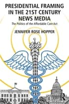Presidential Framing in the 21st Century News Media - The Politics of the Affordable Care Act ebook by Jennifer Rose Hopper