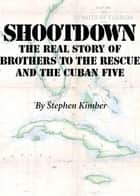 Shootdown - The Real Story of Brothers to the Rescue and the Cuban Five ebook by Stephen Kimber