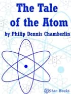 The Tale of the Atom ebook by Philip Dennis Chamberlain