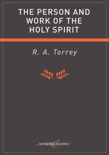 The Person and Work of the Holy Spirit ebook by R A Torrey