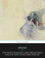 The Most Pleasant and Delectable Tale of the Cupid and Psyche ebook by Apuleius,William Adlington,Dorothy Mullock