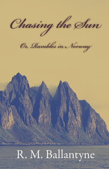 Chasing the Sun; Or, Rambles in Norway ebook by R. M. Ballantyne