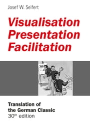 Visualisation – Presentation – Facilitation - Translation of the 30th German edition ebook by Josef W. Seifert